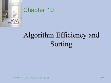 © 2011 Pearson Addison-Wesley. All rights reserved 10 A-1 Chapter 10 Algorithm Efficiency and Sorting.