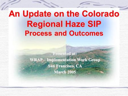 An Update on the Colorado Regional Haze SIP Process and Outcomes Presented at: WRAP – Implementation Work Group San Francisco, CA March 2005.