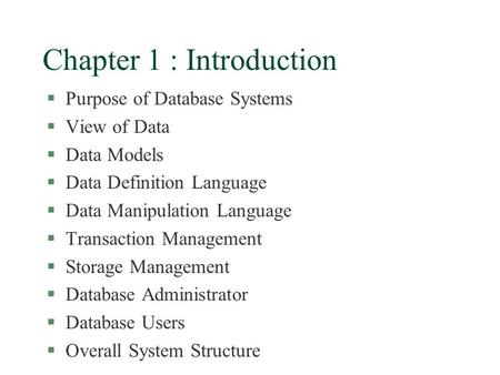 Chapter 1 : Introduction §Purpose of Database Systems §View of Data §Data Models §Data Definition Language §Data Manipulation Language §Transaction Management.