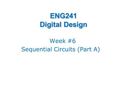 ENG241 Digital Design Week #6 Sequential Circuits (Part A)