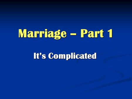 Marriage – Part 1 It's Complicated. Marriage is God's idea Genesis 2.