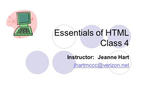 Essentials of HTML Class 4 Instructor: Jeanne Hart