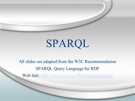 SPARQL All slides are adapted from the W3C Recommendation SPARQL Query Language for RDF Web link: