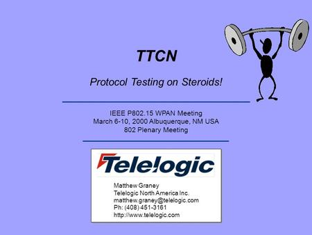 TTCN Protocol Testing on Steroids! IEEE P802.15 WPAN Meeting March 6-10, 2000 Albuquerque, NM USA 802 Plenary Meeting Matthew Graney Telelogic North America.