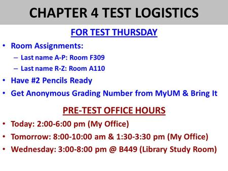 CHAPTER 4 TEST LOGISTICS FOR TEST THURSDAY Room Assignments: – Last name A-P: Room F309 – Last name R-Z: Room A110 Have #2 Pencils Ready Get Anonymous.