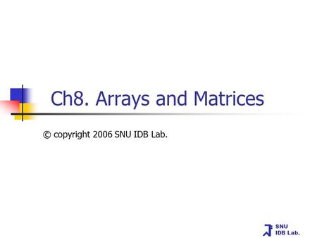SNU IDB Lab. Ch8. Arrays and Matrices © copyright 2006 SNU IDB Lab.