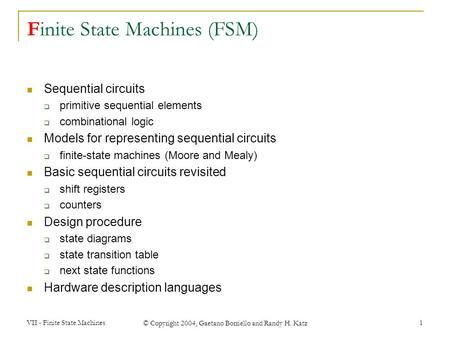 VII - Finite State Machines © Copyright 2004, Gaetano Borriello and Randy H. Katz 1 Finite State Machines (FSM) Sequential circuits  primitive sequential.
