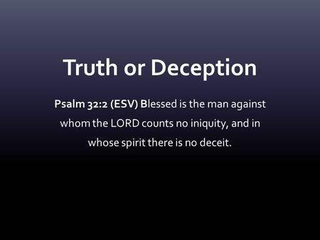 Truth or Deception Psalm 32:2 (ESV) Blessed is the man against whom the LORD counts no iniquity, and in whose spirit there is no deceit.
