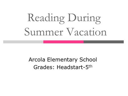 Reading During Summer Vacation Arcola Elementary School Grades: Headstart-5 th.