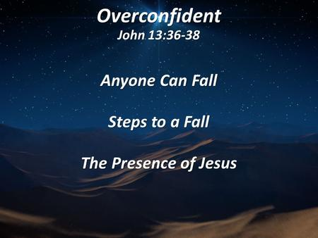 Overconfident John 13:36-38 Anyone Can Fall Steps to a Fall The Presence of Jesus.
