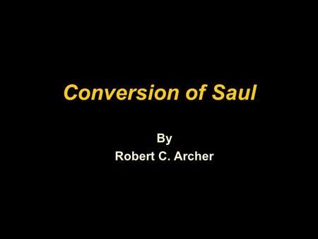"Conversion of Saul By Robert C. Archer. ""An honest, but mistaken man, once shown the truth, either ceases to be mistaken, or ceases to be honest."""