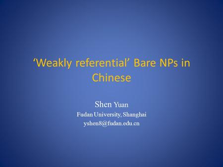 'Weakly referential' Bare NPs in Chinese Shen Yuan Fudan University, Shanghai