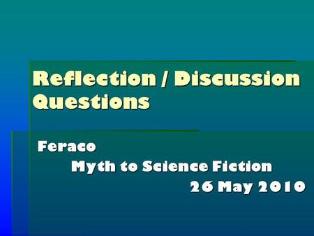 Reflection / Discussion Questions Feraco Myth to Science Fiction 26 May 2010.