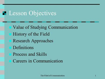 The Filed of Communication1 Lesson Objectives Value of Studying Communication History of the Field Research Approaches Definitions Process and Skills Careers.
