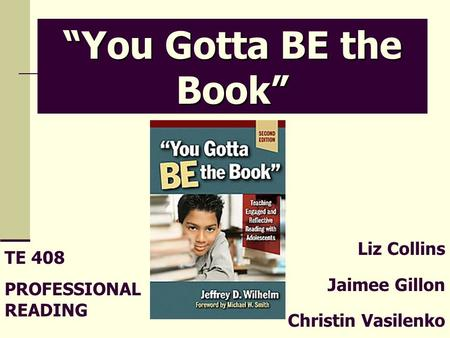 "Liz Collins Jaimee Gillon Christin Vasilenko ""You Gotta BE the Book"" TE 408 PROFESSIONAL READING."