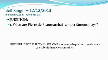 Bell Ringer – 12/12/2013 m.socrative.com - Room #38178 QUESTION: 1. What are Pierre de Beaumarchais 2 most famous plays? USE YOUR DEVICES IF YOU HAVE ONE.
