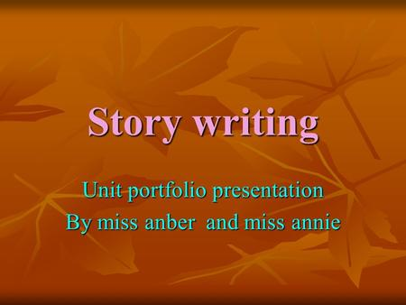 Story writing Unit portfolio presentation By miss anber and miss annie.