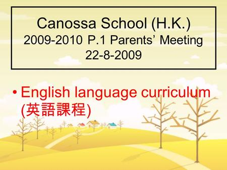 Canossa School (H.K.) 2009-2010 P.1 Parents' Meeting 22-8-2009 English language curriculum ( 英語課程 )