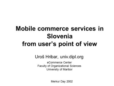 Mobile commerce services in Slovenia from user's point of view Uroš Hribar, univ.dipl.org eCommerce Center Faculty of Organizational Sciences University.