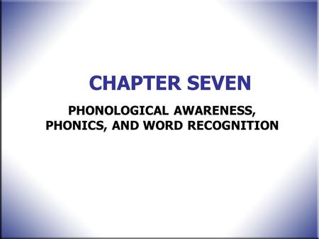 CHAPTER SEVEN PHONOLOGICAL AWARENESS, PHONICS, AND <strong>WORD</strong> RECOGNITION.