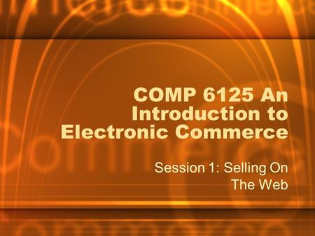 COMP 6125 An Introduction to Electronic Commerce Session 1: Selling On The Web.