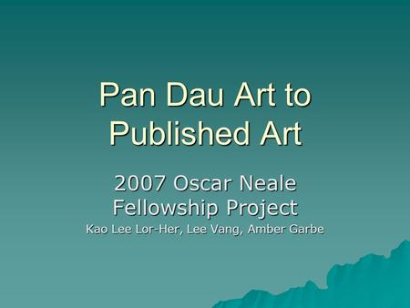 Pan Dau Art to Published Art 2007 Oscar Neale Fellowship Project Kao Lee Lor-Her, Lee Vang, Amber Garbe.