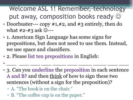 Welcome ASL 1! Remember, technology put away, composition books ready Doorbuster--- copy #1,#2, and #3 entirely, then do what #2-#3 ask --- 1. American.