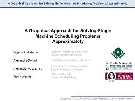 A Graphical Approach for Solving Single Machine Scheduling Problems Approximately Evgeny R. Gafarov Alexandre Dolgui Alexander A. Lazarev Frank Werner.