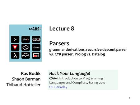 1 Lecture 8 Parsers grammar derivations, recursive descent parser vs. CYK parser, Prolog vs. Datalog Ras Bodik Shaon Barman Thibaud Hottelier Hack Your.