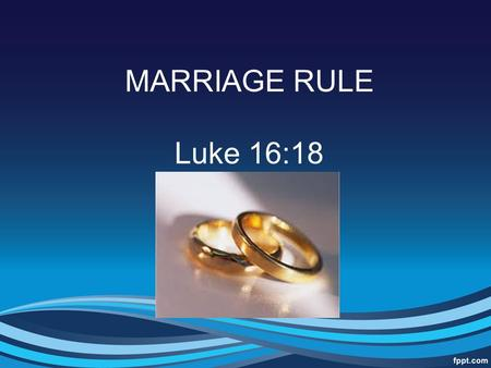 MARRIAGE RULE Luke 16:18. Introduction This sermon was requested with a specific text – Luke 16:18 Whoever divorces his wife and marries another commits.