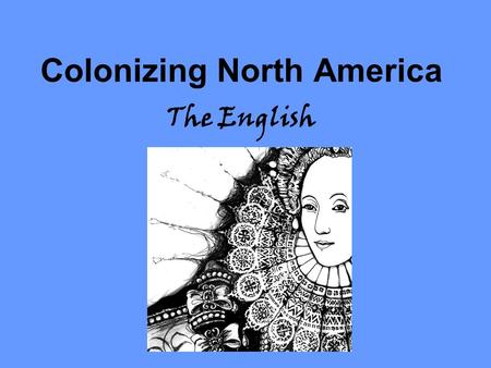 Colonizing North America The English. The English in America By the 1600s the English had taken a large interest in North America Queen Elizabeth encouraged.