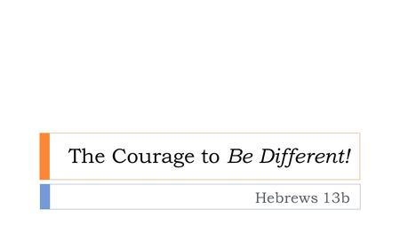 The Courage to Be Different! Hebrews 13b. Hope-Driven Life! Fear-Driven Life! 'the power of death…lived their lives as slaves to the fear of dying.' Heb.