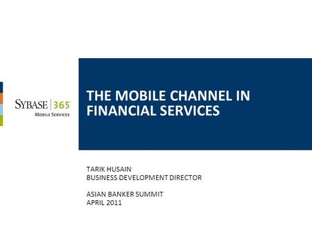 THE MOBILE CHANNEL IN FINANCIAL SERVICES TARIK HUSAIN BUSINESS DEVELOPMENT DIRECTOR ASIAN BANKER SUMMIT APRIL 2011.