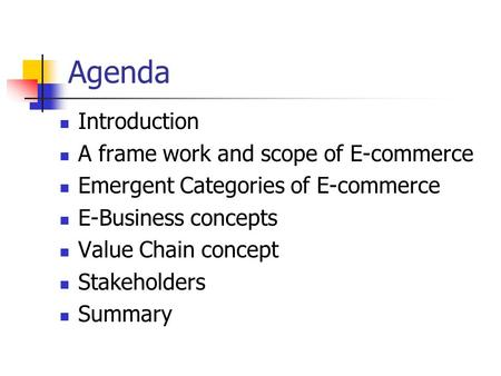 Agenda Introduction A frame work and scope of E-commerce Emergent Categories of E-commerce E-Business concepts Value Chain concept Stakeholders Summary.