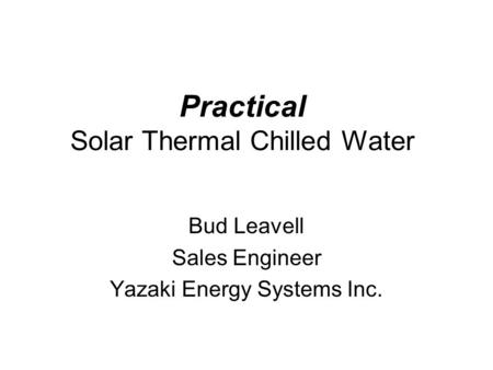 Practical Solar Thermal Chilled Water Bud Leavell Sales Engineer Yazaki Energy Systems Inc.