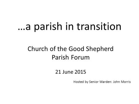 …a parish in transition Church of the Good Shepherd Parish Forum 21 June 2015 Hosted by Senior Warden: John Morris.