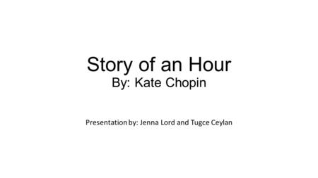Story of an Hour By: Kate Chopin Presentation by: Jenna Lord and Tugce Ceylan.