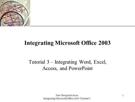 XP New Perspectives on Integrating Microsoft Office 2003 Tutorial 3 1 Integrating Microsoft Office 2003 Tutorial 3 – Integrating Word, Excel, Access, and.