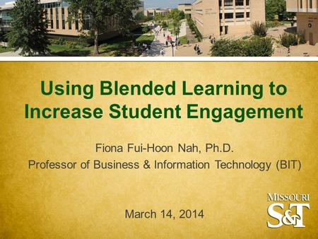 Using Blended Learning to Increase Student Engagement Fiona Fui-Hoon Nah, Ph.D. Professor of Business & Information Technology (BIT) March 14, 2014.