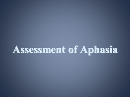 Assessment of Aphasia. Objectives: Introduction –Definition –nature of the disorder Etiology Meaning of phonotactics Aphasic characteristics & behaviors.