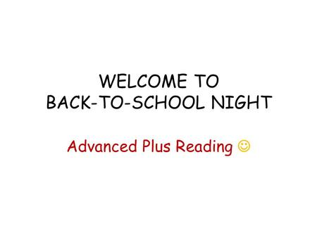 WELCOME TO BACK-TO-SCHOOL NIGHT Advanced Plus Reading.