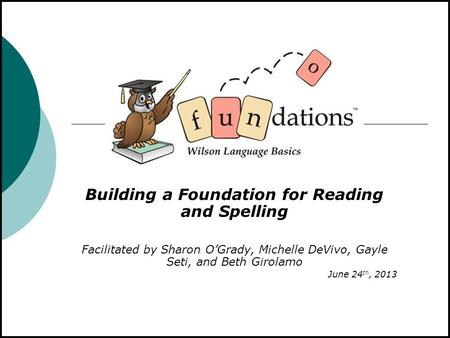 Building a Foundation for Reading and Spelling Facilitated by Sharon O'Grady, Michelle DeVivo, Gayle Seti, and Beth Girolamo June 24 th, 2013.