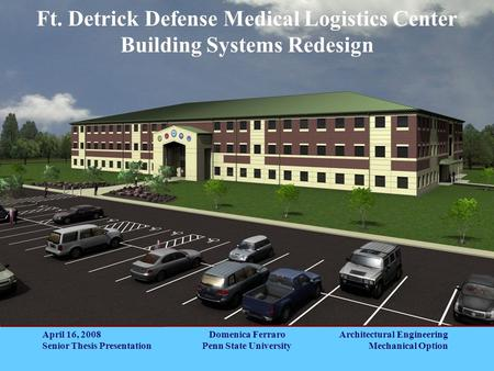 Architectural Engineering Mechanical Option Ft. Detrick Defense Medical Logistics Center Building Systems Redesign April 16, 2008 Senior Thesis Presentation.