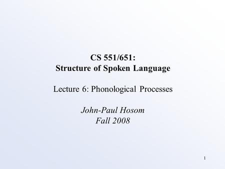 1 CS 551/651: Structure of Spoken Language Lecture 6: Phonological Processes John-Paul Hosom Fall 2008.