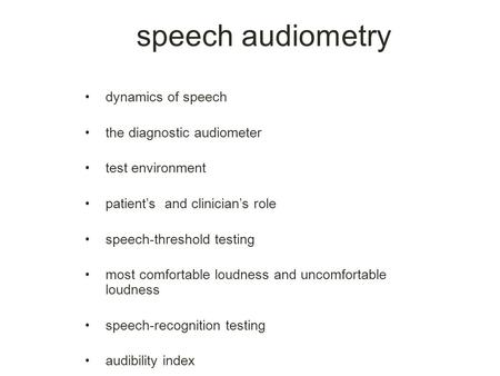 Dynamics of speech the diagnostic audiometer test environment patient's and clinician's role speech-threshold testing most comfortable loudness and uncomfortable.
