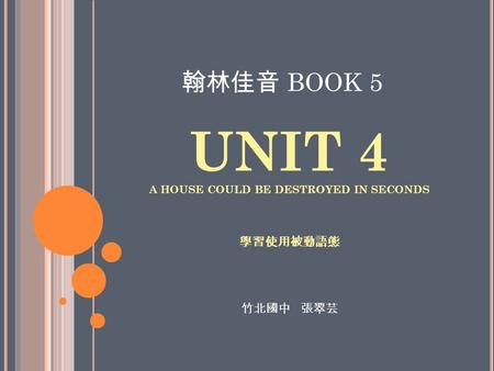 UNIT 4 A HOUSE COULD BE DESTROYED IN SECONDS 學習使用被動語態 翰林佳音 BOOK 5 竹北國中 張翠芸.