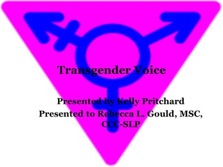 Transgender Voice Presented by Kelly Pritchard Presented to Rebecca L. Gould, MSC, CCC-SLP.