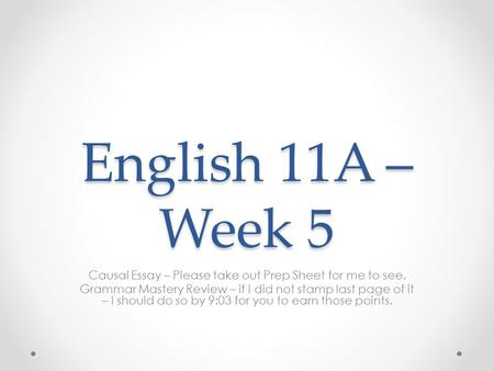 English 11A – Week 5 Causal Essay – Please take out Prep Sheet for me to see. Grammar Mastery Review – if I did not stamp last page of it – I should do.