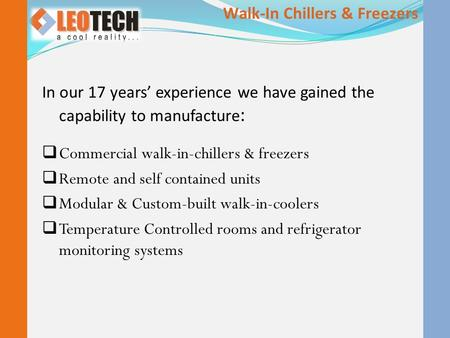 In our 17 years' experience we have gained the capability to manufacture :  Commercial walk-in-chillers & freezers  Remote and self contained units 