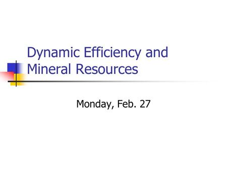 Dynamic Efficiency and Mineral Resources Monday, Feb. 27.